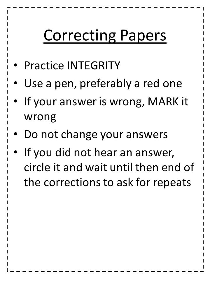 Correcting Papers Practice INTEGRITY Use a pen, preferably a red one If your answer is wrong, MARK it wrong Do not change your answers If you did not hear an answer, circle it and wait until then end of the corrections to ask for repeats