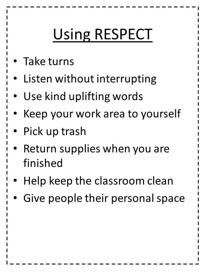 Using RESPECT Take turns Listen without interrupting Use kind uplifting words Keep your work area to yourself Pick up trash Return supplies when you are finished Help keep the classroom clean Give people their personal space