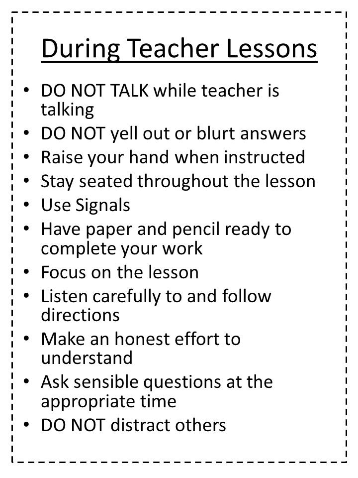 During Teacher Lessons DO NOT TALK while teacher is talking DO NOT yell out or blurt answers Raise your hand when instructed Stay seated throughout the lesson Use Signals Have paper and pencil ready to complete your work Focus on the lesson Listen carefully to and follow directions Make an honest effort to understand Ask sensible questions at the appropriate time DO NOT distract others