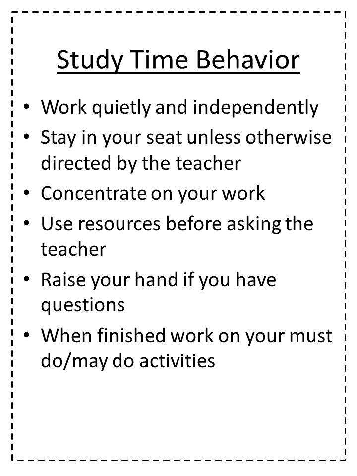 Study Time Behavior Work quietly and independently Stay in your seat unless otherwise directed by the teacher Concentrate on your work Use resources before asking the teacher Raise your hand if you have questions When finished work on your must do/may do activities