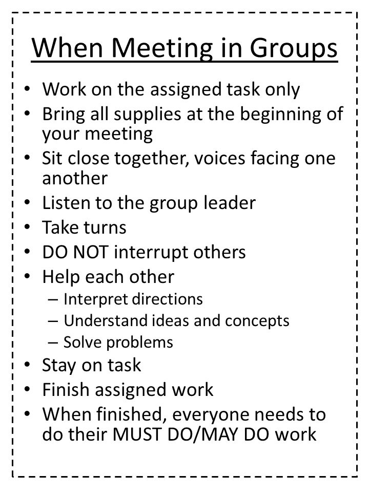 When Meeting in Groups Work on the assigned task only Bring all supplies at the beginning of your meeting Sit close together, voices facing one another Listen to the group leader Take turns DO NOT interrupt others Help each other – Interpret directions – Understand ideas and concepts – Solve problems Stay on task Finish assigned work When finished, everyone needs to do their MUST DO/MAY DO work