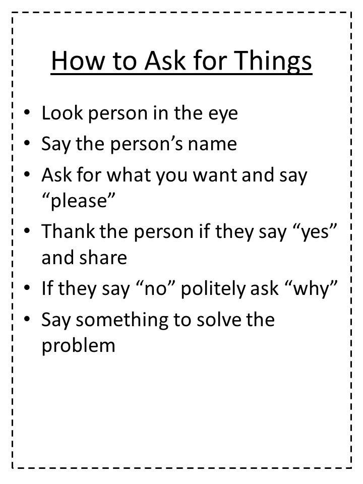 How to Ask for Things Look person in the eye Say the person's name Ask for what you want and say please Thank the person if they say yes and share If they say no politely ask why Say something to solve the problem