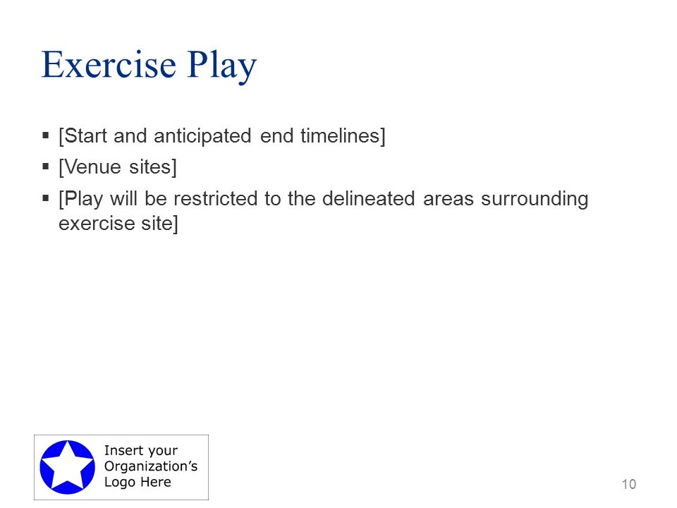 Exercise Play  [Start and anticipated end timelines]  [Venue sites]  [Play will be restricted to the delineated areas surrounding exercise site] 10
