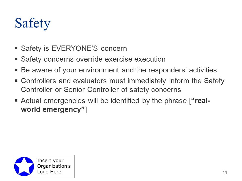 Safety  Safety is EVERYONE'S concern  Safety concerns override exercise execution  Be aware of your environment and the responders' activities  Controllers and evaluators must immediately inform the Safety Controller or Senior Controller of safety concerns  Actual emergencies will be identified by the phrase [ real- world emergency ] 11