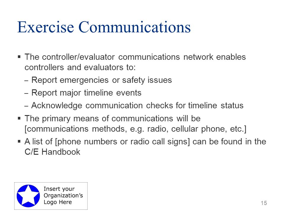 Exercise Communications  The controller/evaluator communications network enables controllers and evaluators to: ‒ Report emergencies or safety issues ‒ Report major timeline events ‒ Acknowledge communication checks for timeline status  The primary means of communications will be [communications methods, e.g.
