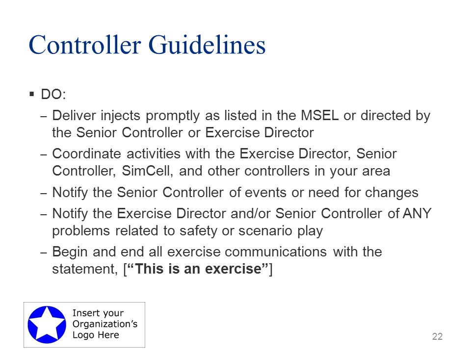 Controller Guidelines  DO: ‒ Deliver injects promptly as listed in the MSEL or directed by the Senior Controller or Exercise Director ‒ Coordinate activities with the Exercise Director, Senior Controller, SimCell, and other controllers in your area ‒ Notify the Senior Controller of events or need for changes ‒ Notify the Exercise Director and/or Senior Controller of ANY problems related to safety or scenario play ‒ Begin and end all exercise communications with the statement, [ This is an exercise ] 22