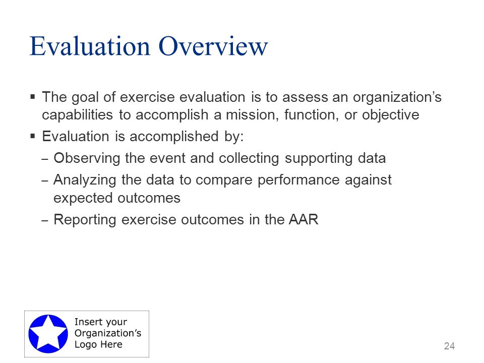 Evaluation Overview  The goal of exercise evaluation is to assess an organization's capabilities to accomplish a mission, function, or objective  Evaluation is accomplished by: ‒ Observing the event and collecting supporting data ‒ Analyzing the data to compare performance against expected outcomes ‒ Reporting exercise outcomes in the AAR 24