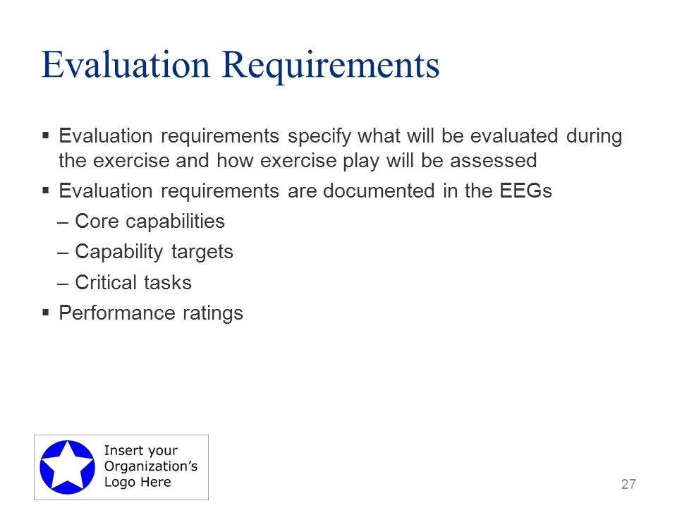 Evaluation Requirements  Evaluation requirements specify what will be evaluated during the exercise and how exercise play will be assessed  Evaluation requirements are documented in the EEGs –Core capabilities –Capability targets –Critical tasks  Performance ratings 27