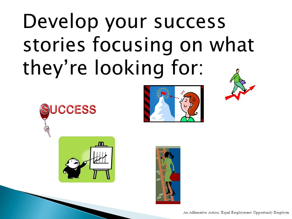 Develop your success stories focusing on what they're looking for: An Affirmative Action/Equal Employment Opportunity Employer