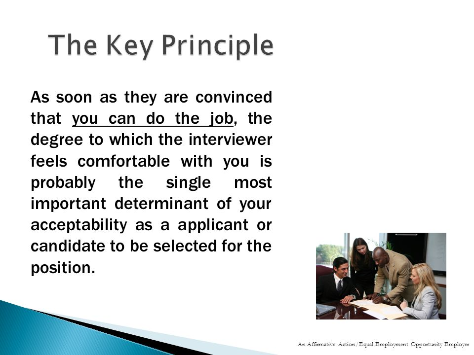 As soon as they are convinced that you can do the job, the degree to which the interviewer feels comfortable with you is probably the single most important determinant of your acceptability as a applicant or candidate to be selected for the position.