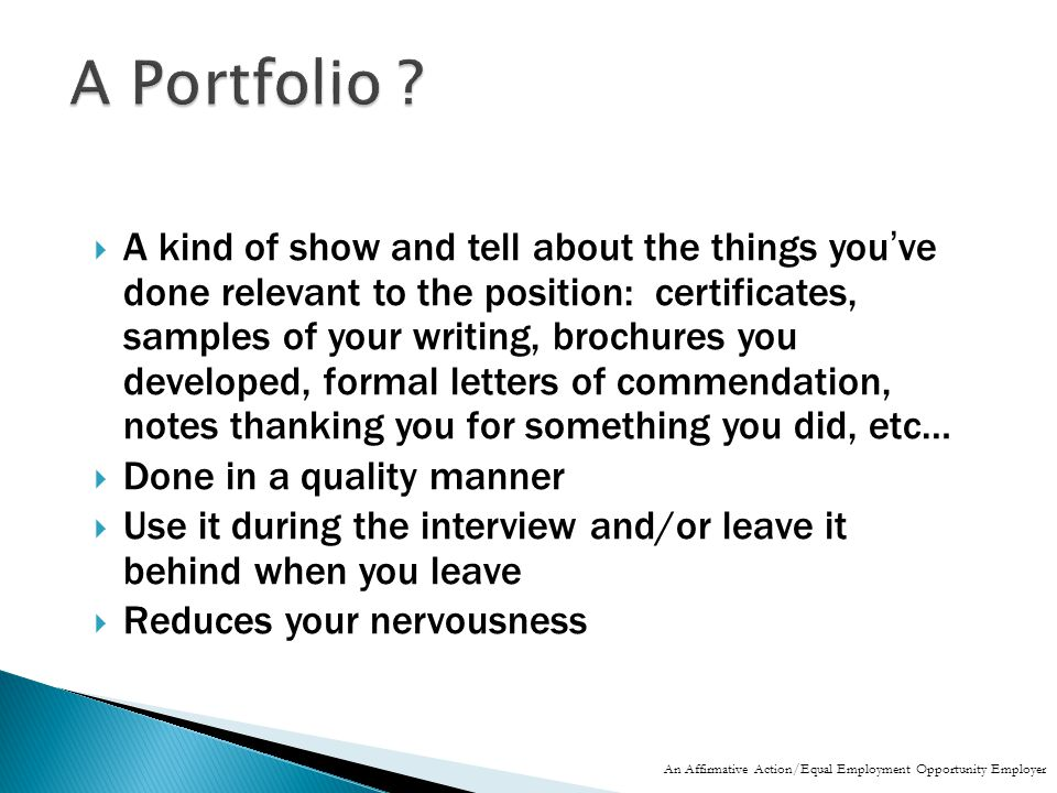  A kind of show and tell about the things you've done relevant to the position: certificates, samples of your writing, brochures you developed, formal letters of commendation, notes thanking you for something you did, etc…  Done in a quality manner  Use it during the interview and/or leave it behind when you leave  Reduces your nervousness An Affirmative Action/Equal Employment Opportunity Employer