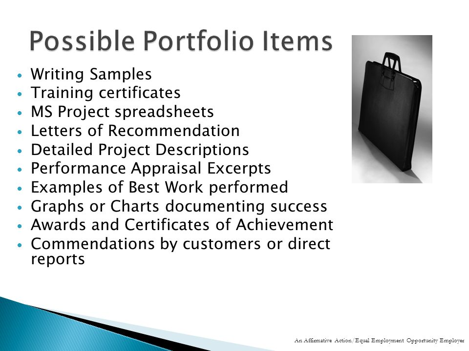 Writing Samples Training certificates MS Project spreadsheets Letters of Recommendation Detailed Project Descriptions Performance Appraisal Excerpts Examples of Best Work performed Graphs or Charts documenting success Awards and Certificates of Achievement Commendations by customers or direct reports An Affirmative Action/Equal Employment Opportunity Employer