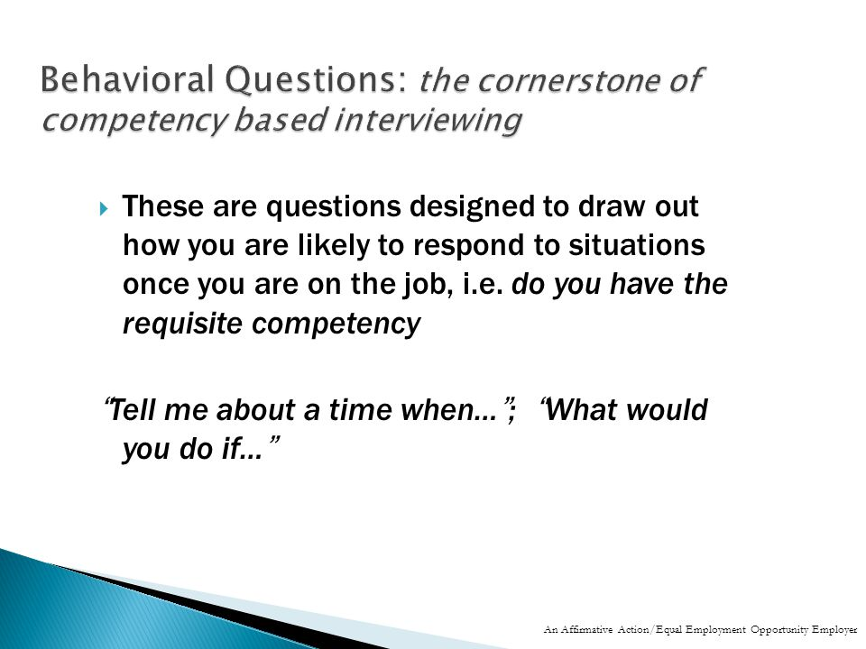  These are questions designed to draw out how you are likely to respond to situations once you are on the job, i.e.