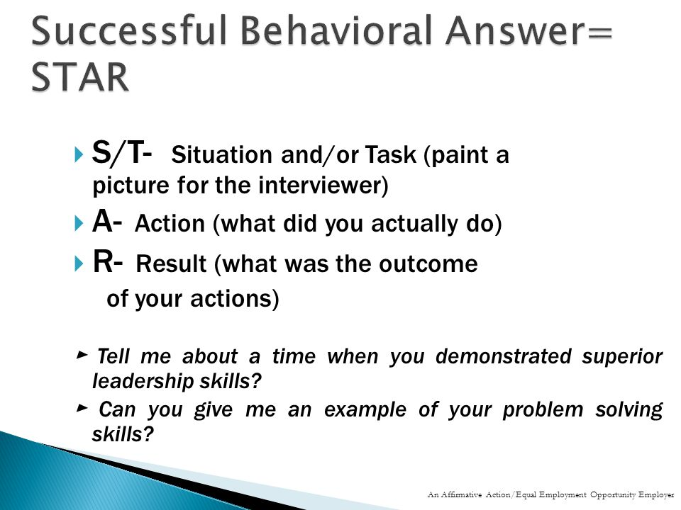  S/T- Situation and/or Task (paint a picture for the interviewer)  A- Action (what did you actually do)  R- Result (what was the outcome of your actions) ► Tell me about a time when you demonstrated superior leadership skills.