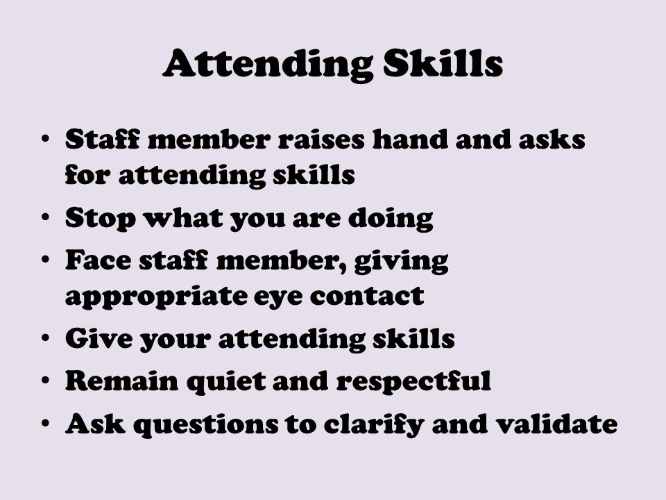 Attending Skills Staff member raises hand and asks for attending skills Stop what you are doing Face staff member, giving appropriate eye contact Give your attending skills Remain quiet and respectful Ask questions to clarify and validate