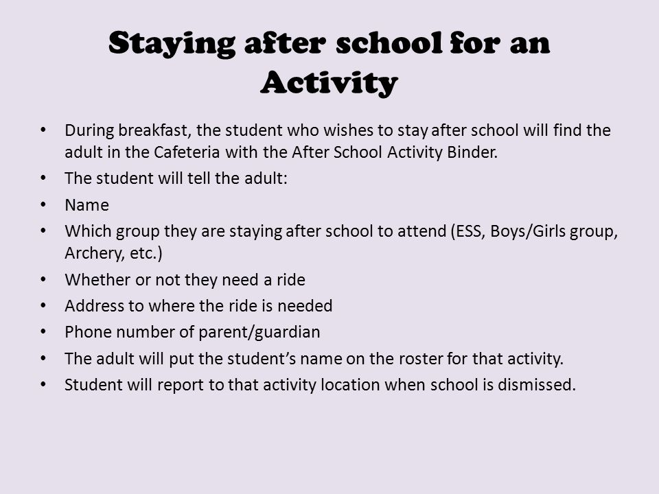 Staying after school for an Activity During breakfast, the student who wishes to stay after school will find the adult in the Cafeteria with the After School Activity Binder.