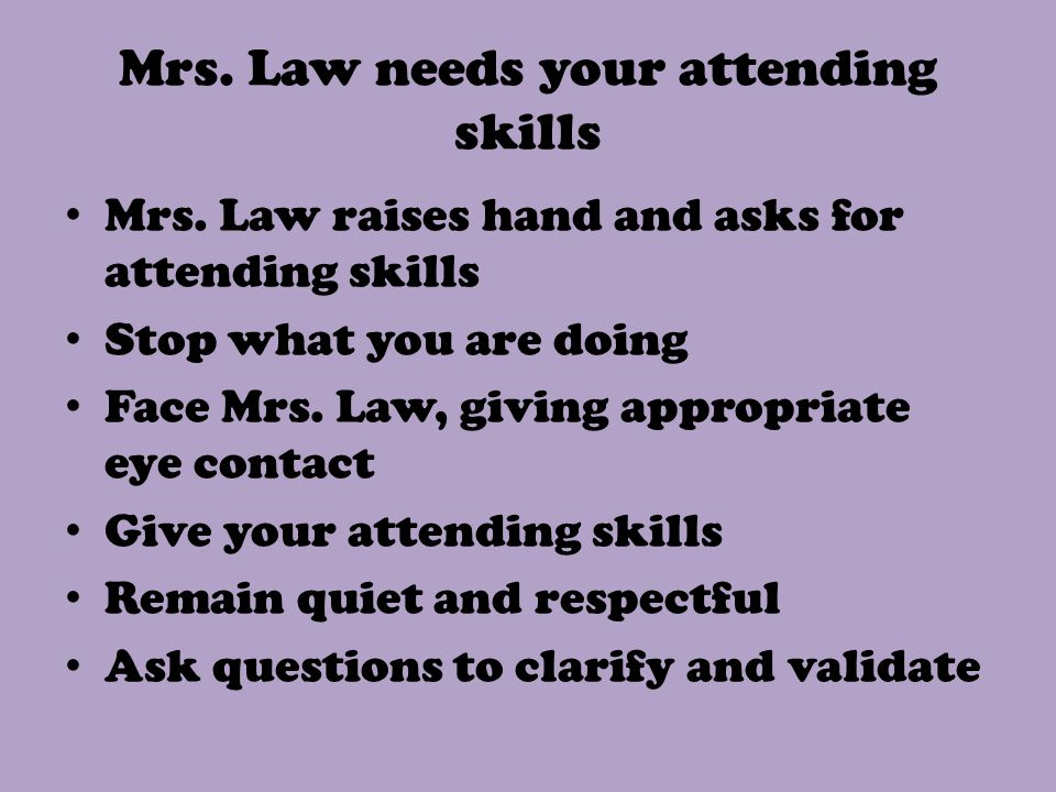 Mrs. Law needs your attending skills Mrs.