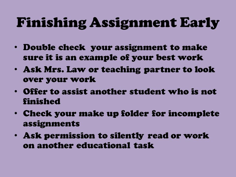 Finishing Assignment Early Double check your assignment to make sure it is an example of your best work Ask Mrs.