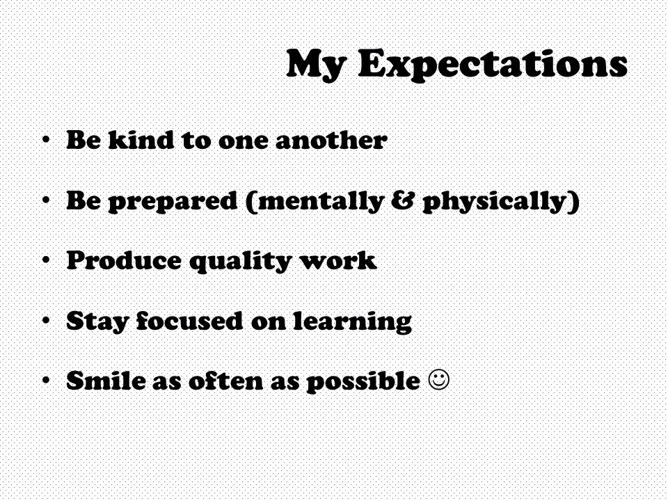 My Expectations Be kind to one another Be prepared (mentally & physically) Produce quality work Stay focused on learning Smile as often as possible