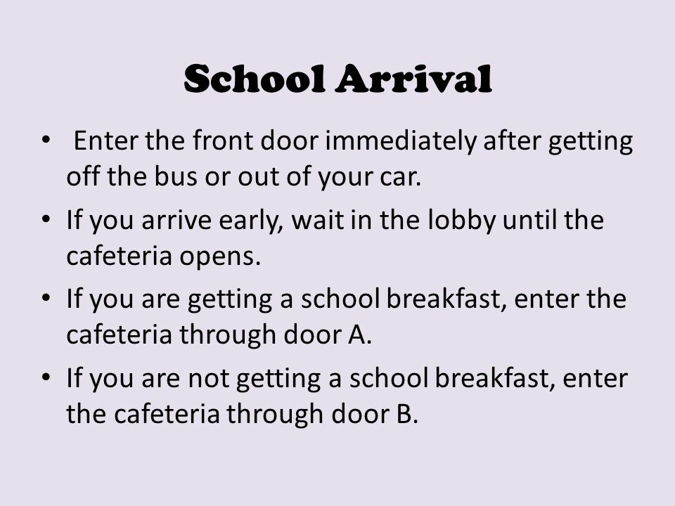 School Arrival Enter the front door immediately after getting off the bus or out of your car.