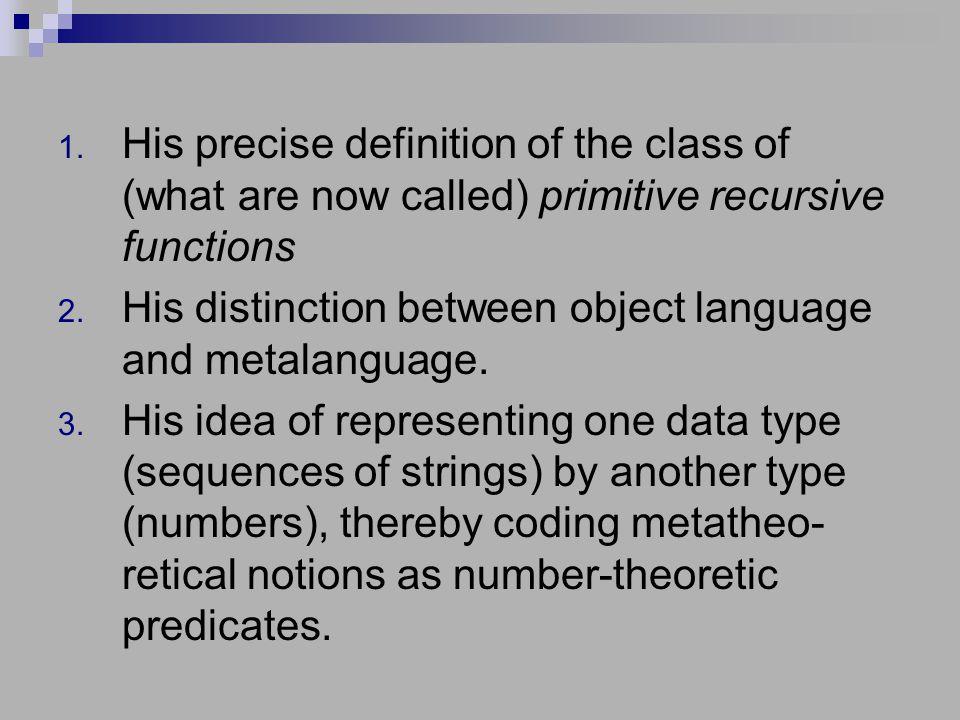 1. His precise definition of the class of (what are now called) primitive recursive functions 2.