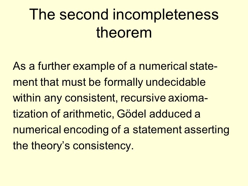 The second incompleteness theorem As a further example of a numerical state- ment that must be formally undecidable within any consistent, recursive axioma- tization of arithmetic, Gödel adduced a numerical encoding of a statement asserting the theory's consistency.