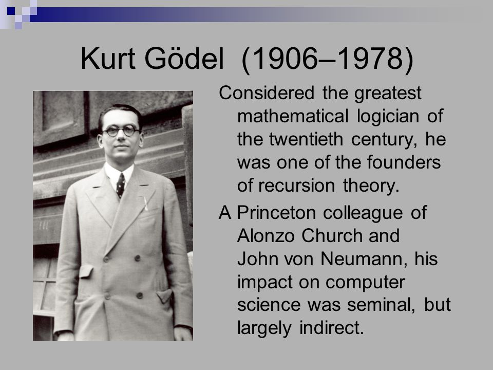Kurt Gödel (1906–1978) Considered the greatest mathematical logician of the twentieth century, he was one of the founders of recursion theory.
