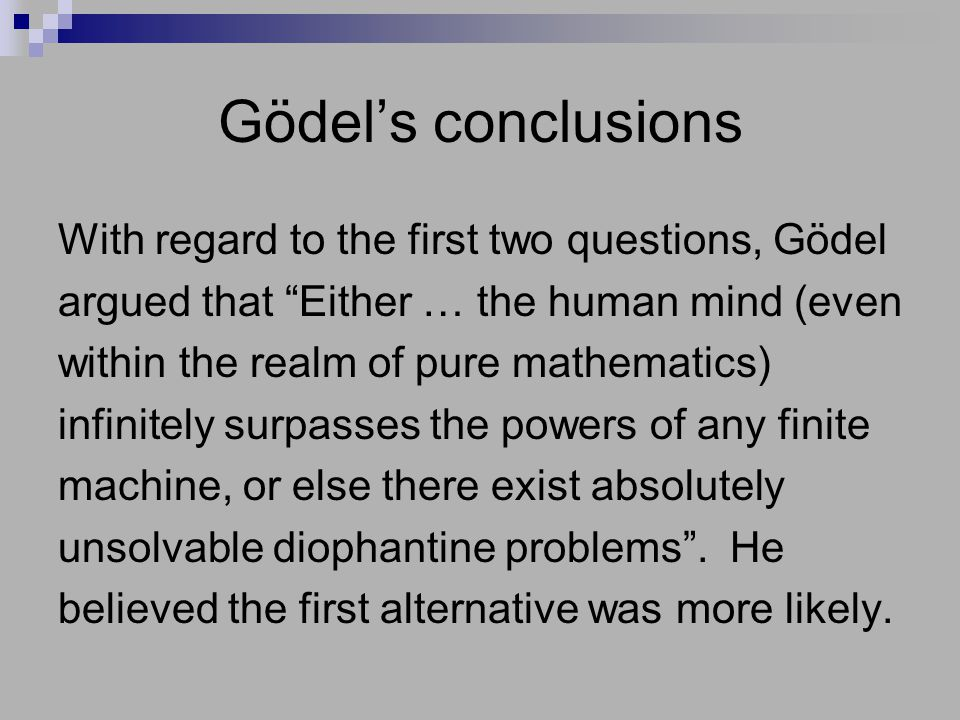 Gödel's conclusions With regard to the first two questions, Gödel argued that Either … the human mind (even within the realm of pure mathematics) infinitely surpasses the powers of any finite machine, or else there exist absolutely unsolvable diophantine problems .