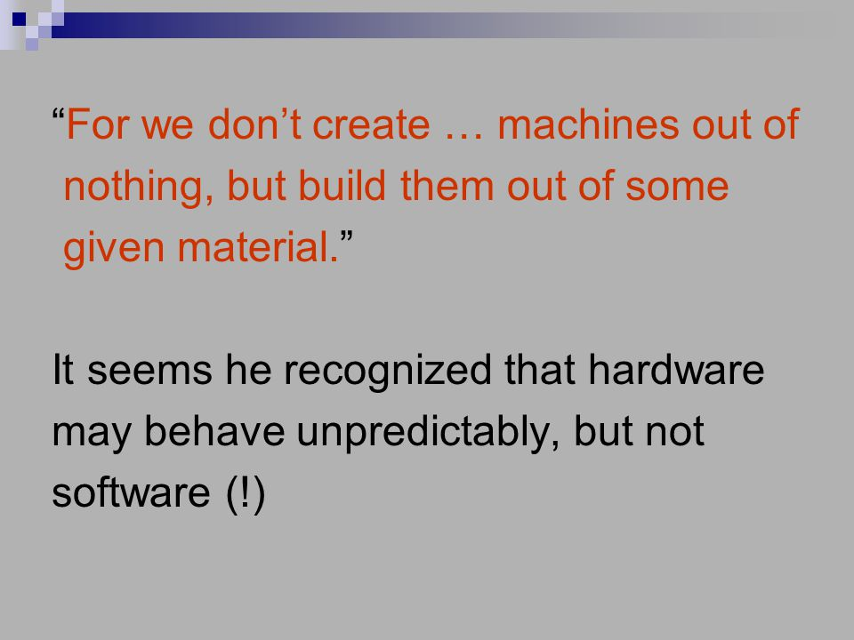 For we don't create … machines out of nothing, but build them out of some given material. It seems he recognized that hardware may behave unpredictably, but not software (!)
