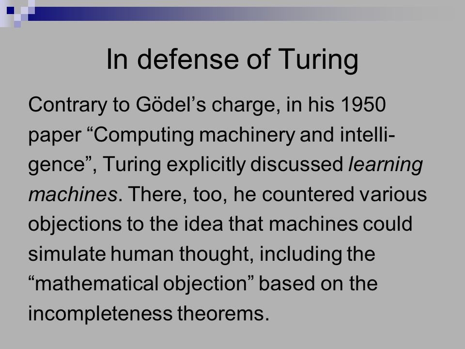 In defense of Turing Contrary to Gödel's charge, in his 1950 paper Computing machinery and intelli- gence , Turing explicitly discussed learning machines.
