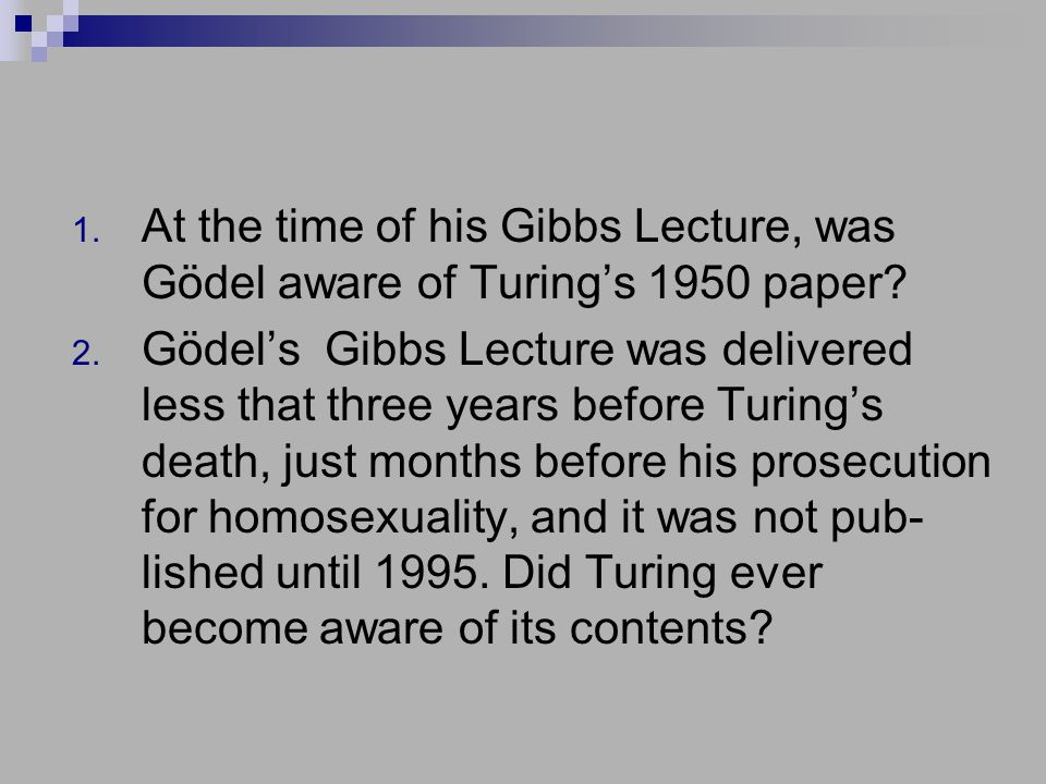 1. At the time of his Gibbs Lecture, was Gödel aware of Turing's 1950 paper.