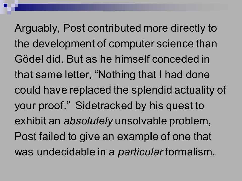 Arguably, Post contributed more directly to the development of computer science than Gödel did.