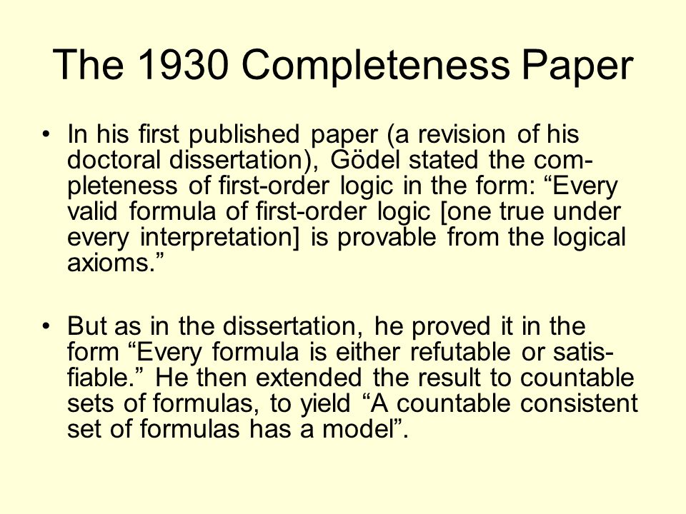 The 1930 Completeness Paper In his first published paper (a revision of his doctoral dissertation), Gödel stated the com- pleteness of first-order logic in the form: Every valid formula of first-order logic [one true under every interpretation] is provable from the logical axioms. But as in the dissertation, he proved it in the form Every formula is either refutable or satis- fiable. He then extended the result to countable sets of formulas, to yield A countable consistent set of formulas has a model .
