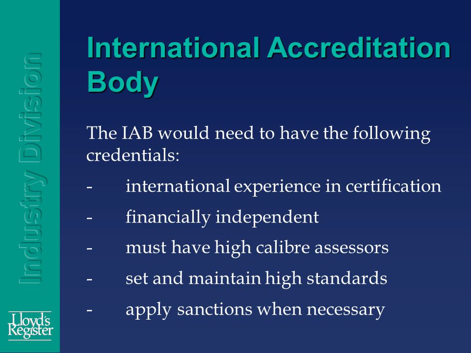 International Accreditation Body The IAB would need to have the following credentials: -international experience in certification -financially independent -must have high calibre assessors -set and maintain high standards -apply sanctions when necessary