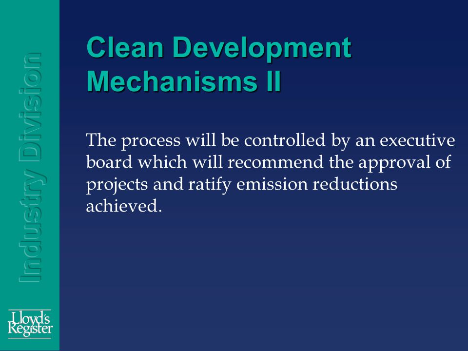 Clean Development Mechanisms II The process will be controlled by an executive board which will recommend the approval of projects and ratify emission reductions achieved.