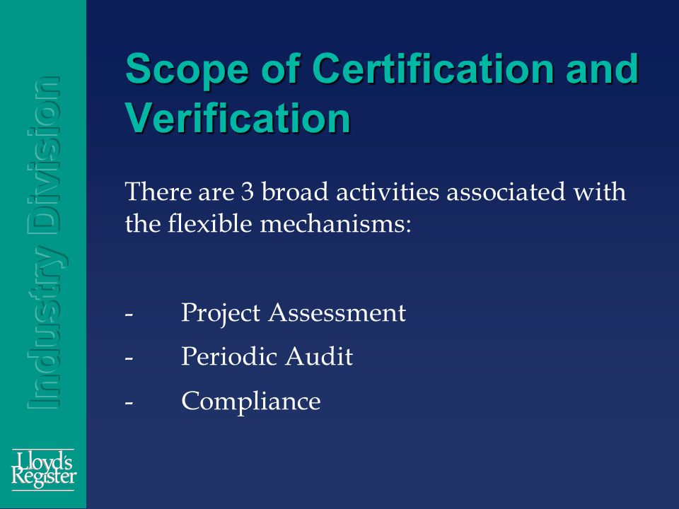 Scope of Certification and Verification There are 3 broad activities associated with the flexible mechanisms: -Project Assessment -Periodic Audit -Compliance