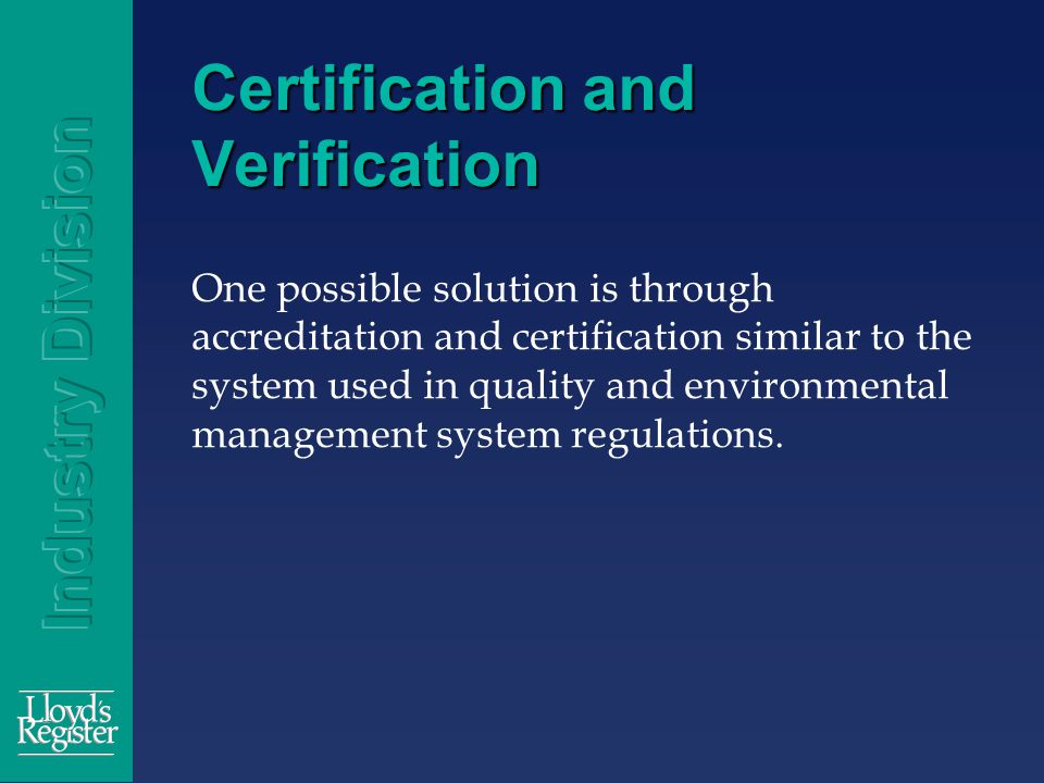Certification and Verification One possible solution is through accreditation and certification similar to the system used in quality and environmental management system regulations.