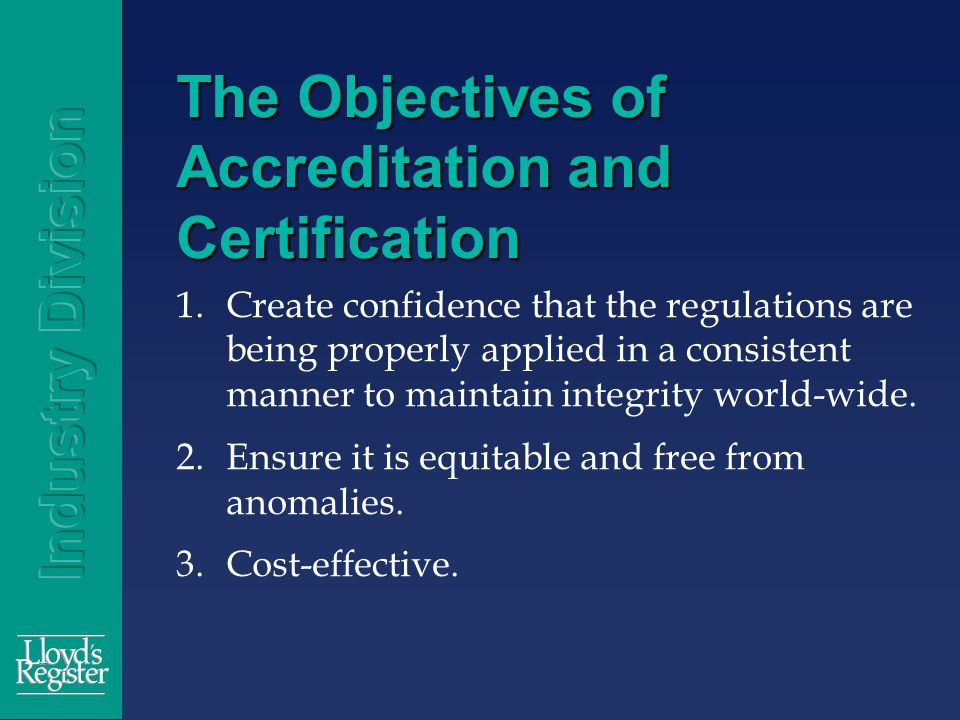 The Objectives of Accreditation and Certification 1.Create confidence that the regulations are being properly applied in a consistent manner to maintain integrity world-wide.