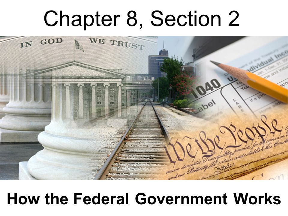 Chapter 8, Section 2 How the Federal Government Works