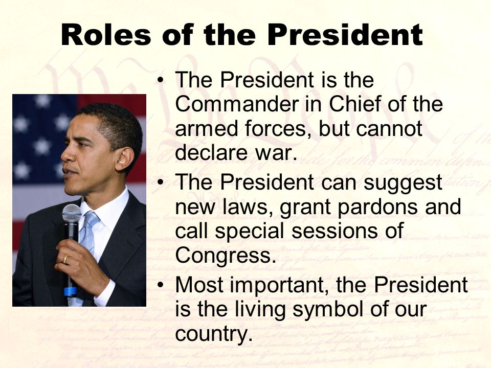 Roles of the President The President is the Commander in Chief of the armed forces, but cannot declare war.
