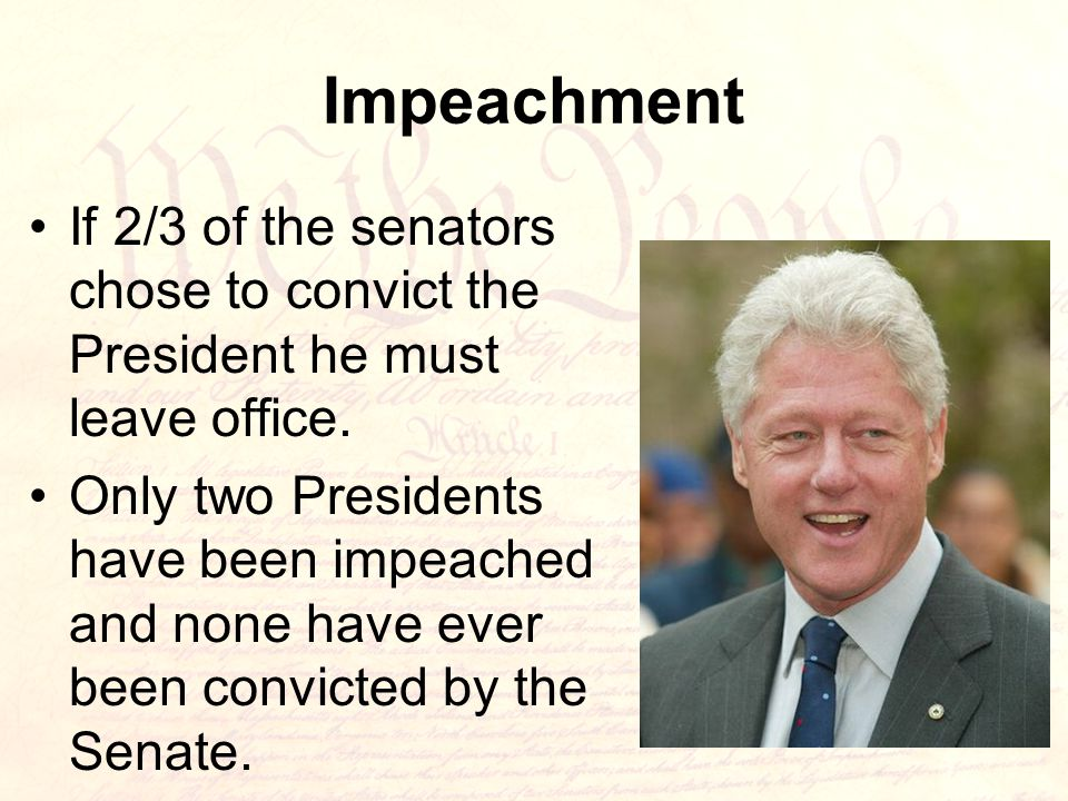 Impeachment If 2/3 of the senators chose to convict the President he must leave office.