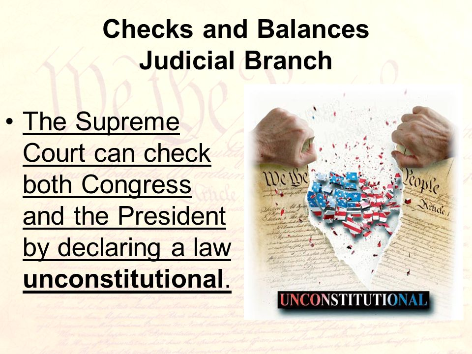 Checks and Balances Judicial Branch The Supreme Court can check both Congress and the President by declaring a law unconstitutional.
