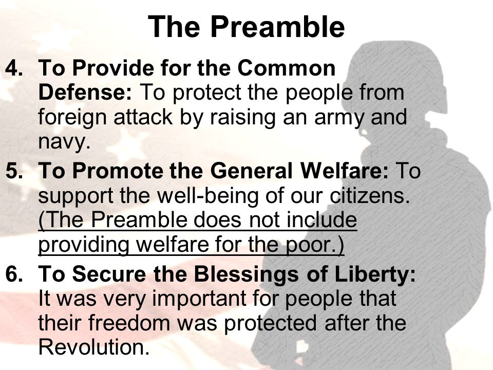 The Preamble 4.To Provide for the Common Defense: To protect the people from foreign attack by raising an army and navy.