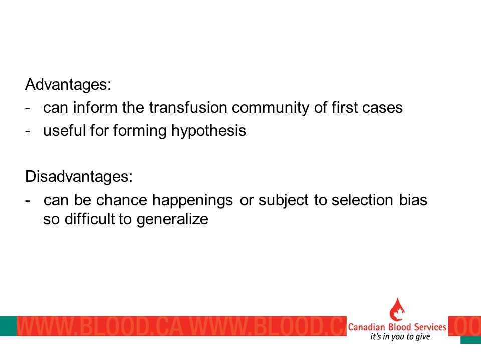 Advantages: -can inform the transfusion community of first cases -useful for forming hypothesis Disadvantages: - can be chance happenings or subject to selection bias so difficult to generalize