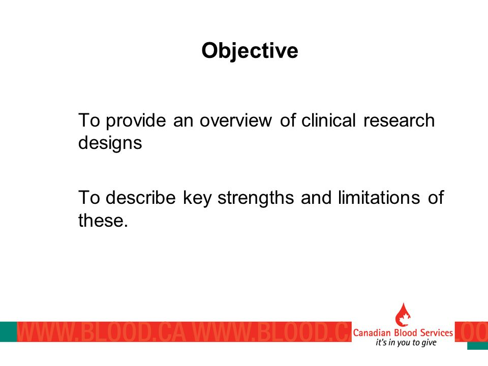 To provide an overview of clinical research designs To describe key strengths and limitations of these.