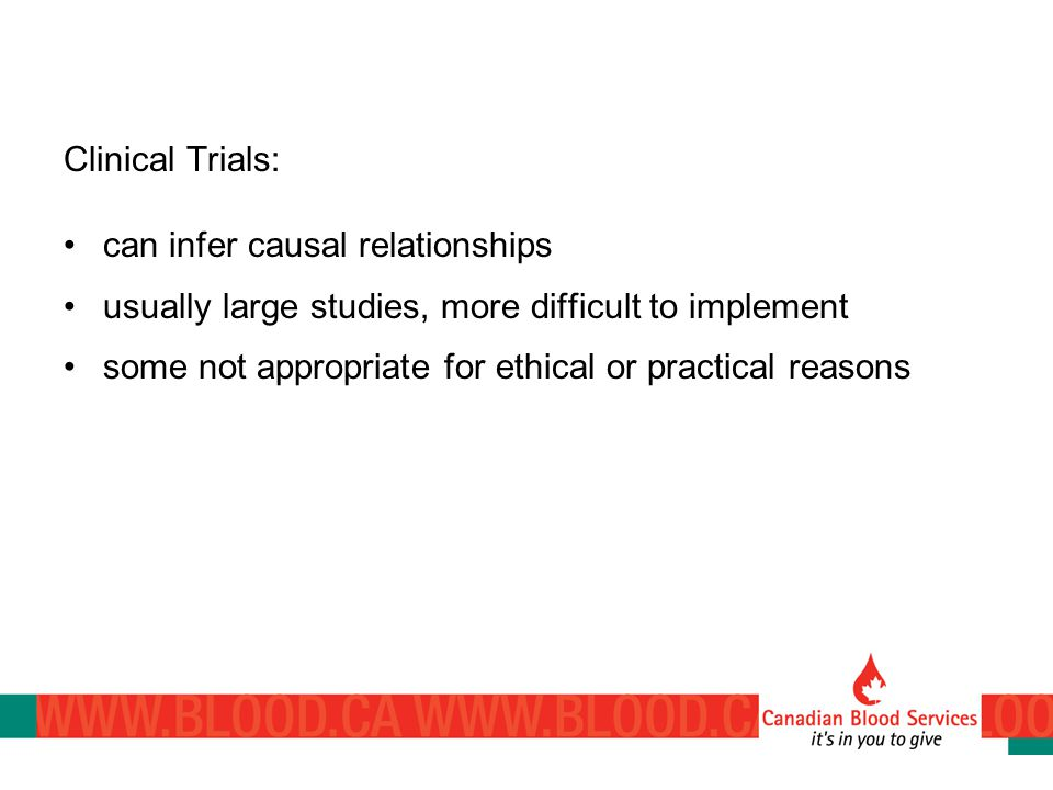 Clinical Trials: can infer causal relationships usually large studies, more difficult to implement some not appropriate for ethical or practical reasons