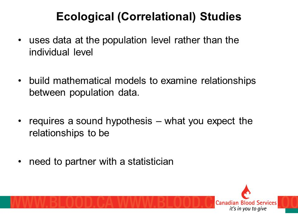 Ecological (Correlational) Studies uses data at the population level rather than the individual level build mathematical models to examine relationships between population data.