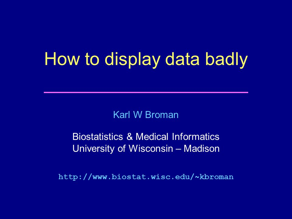 Karl W Broman Biostatistics & Medical Informatics University of Wisconsin – Madison   How to display data badly