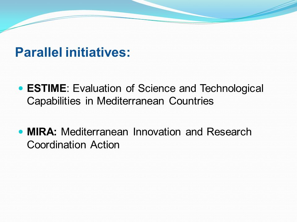 Parallel initiatives: ESTIME: Evaluation of Science and Technological Capabilities in Mediterranean Countries MIRA: Mediterranean Innovation and Research Coordination Action