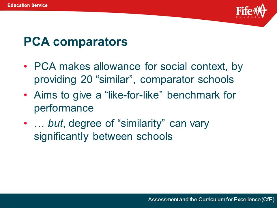 Education Service Assessment and the Curriculum for Excellence (CfE) PCA comparators PCA makes allowance for social context, by providing 20 similar , comparator schools Aims to give a like-for-like benchmark for performance … but, degree of similarity can vary significantly between schools